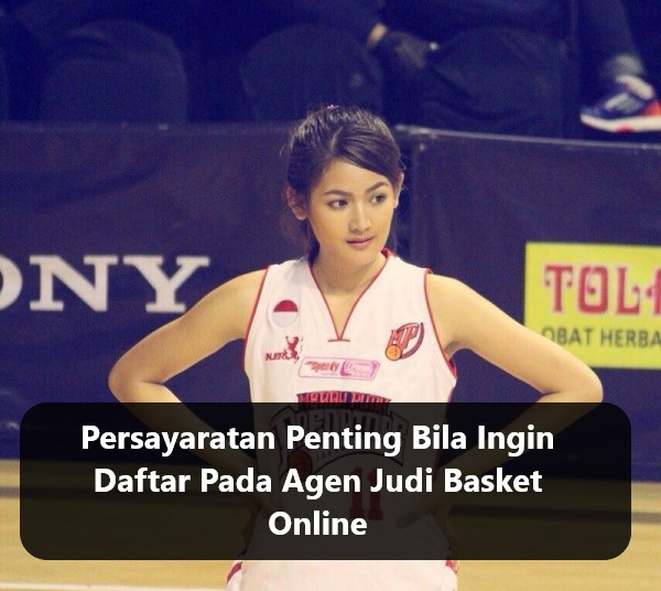 Persayaratan Penting Bila Ingin Daftar Pada Agen Judi Basket Online
